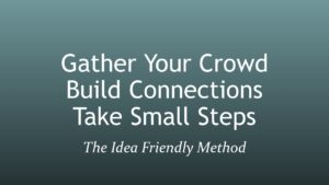 The 3 parts of the Idea Friendly Method are Gather Your Crowd, Build Connections, and Take Small Steps
